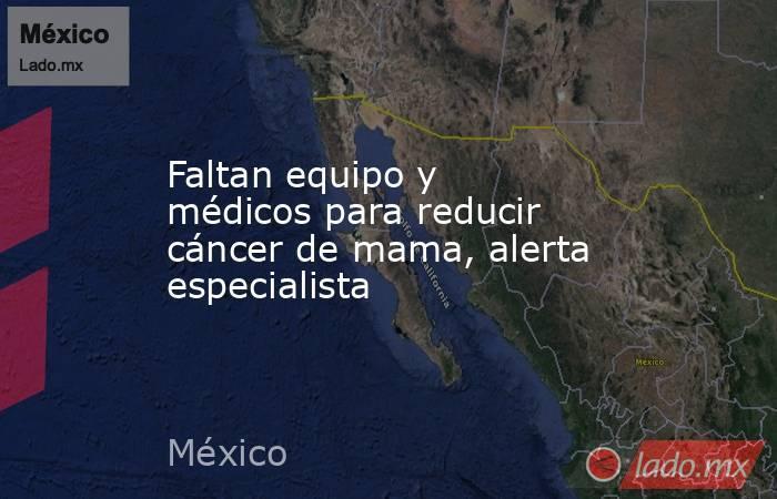 Faltan equipo y médicos para reducir cáncer de mama, alerta especialista. Noticias en tiempo real