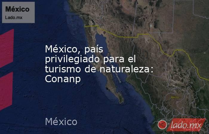 México, país privilegiado para el turismo de naturaleza: Conanp. Noticias en tiempo real