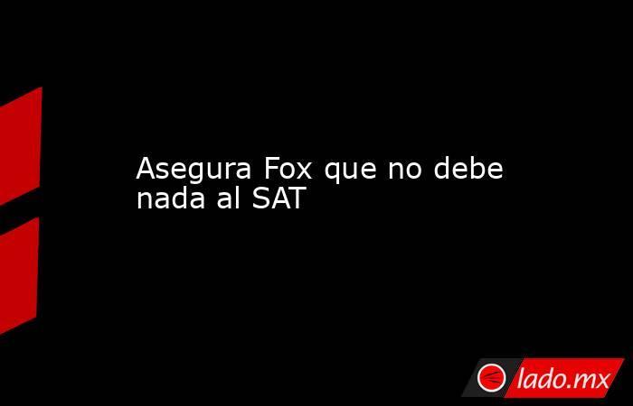 Asegura Fox que no debe nada al SAT. Noticias en tiempo real