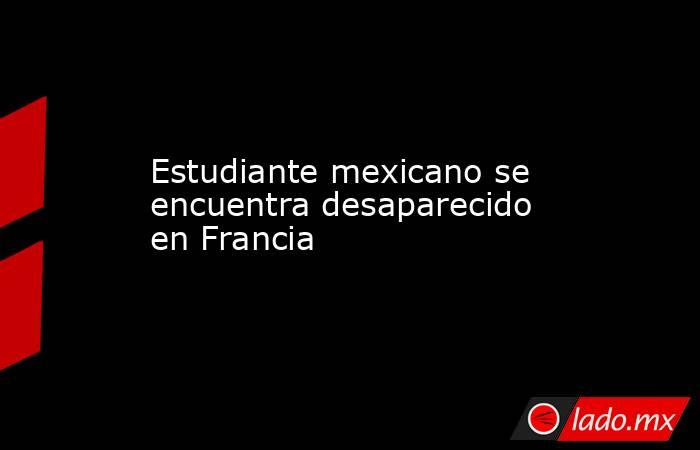 Estudiante mexicano se encuentra desaparecido en Francia. Noticias en tiempo real