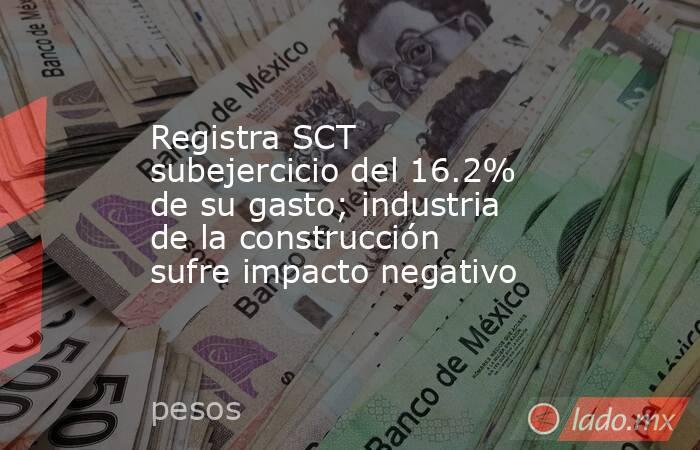 Registra SCT subejercicio del 16.2% de su gasto; industria de la construcción sufre impacto negativo. Noticias en tiempo real