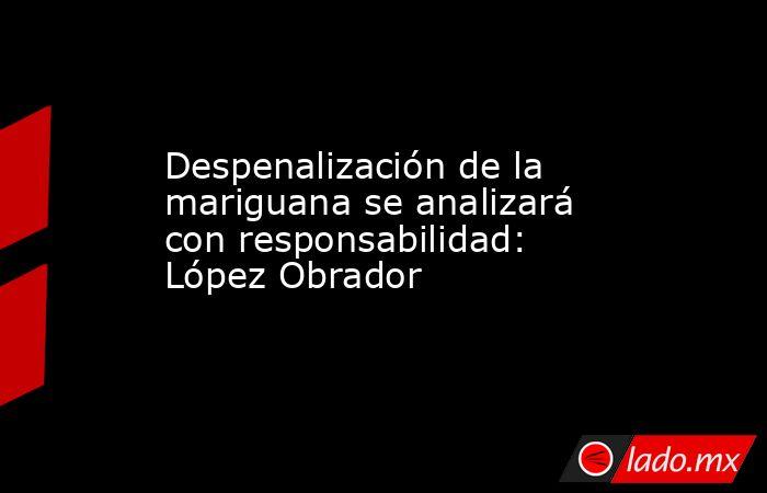 Despenalización de la mariguana se analizará con responsabilidad: López Obrador. Noticias en tiempo real