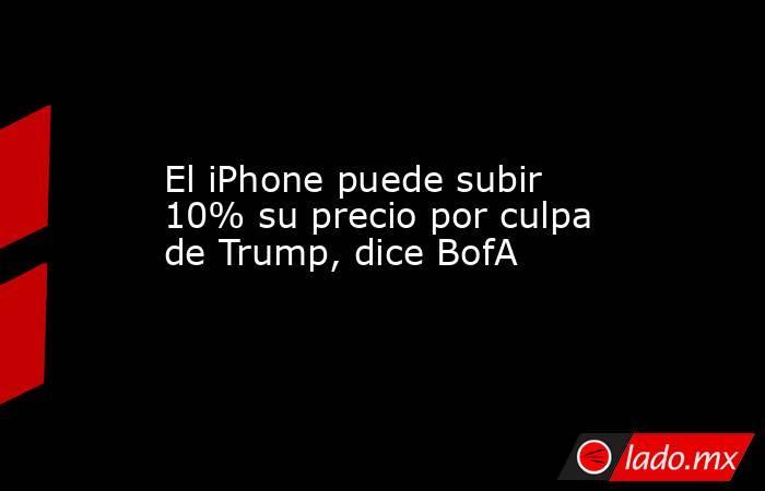 El iPhone puede subir 10% su precio por culpa de Trump, dice BofA. Noticias en tiempo real