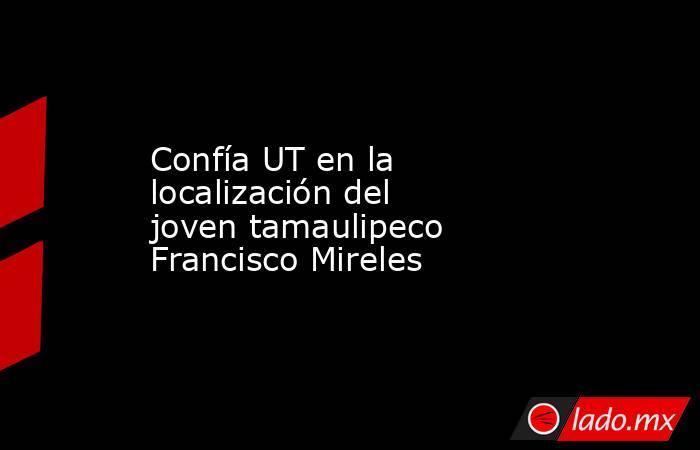 Confía UT en la localización del  joven tamaulipeco Francisco Mireles. Noticias en tiempo real