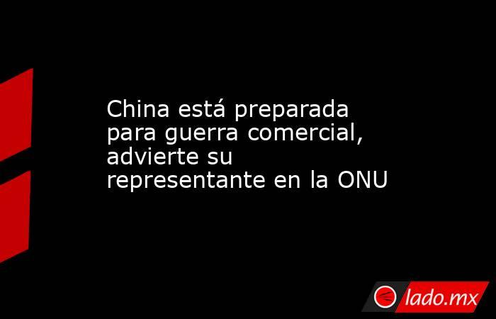 China está preparada para guerra comercial, advierte su representante en la ONU. Noticias en tiempo real