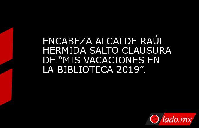 """ENCABEZA ALCALDE RAÚL HERMIDA SALTO CLAUSURA DE """"MIS VACACIONES EN LA BIBLIOTECA 2019"""".. Noticias en tiempo real"""