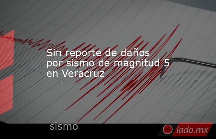Sin reporte de daños por sismo de magnitud 5 en Veracruz. Noticias en tiempo real