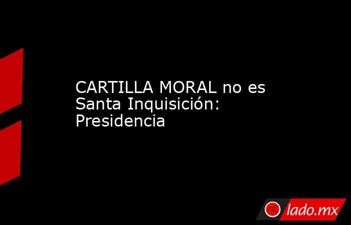 CARTILLA MORAL no es Santa Inquisición: Presidencia. Noticias en tiempo real