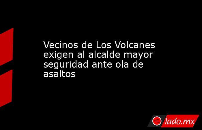 Vecinos de Los Volcanes exigen al alcalde mayor seguridad ante ola de asaltos. Noticias en tiempo real