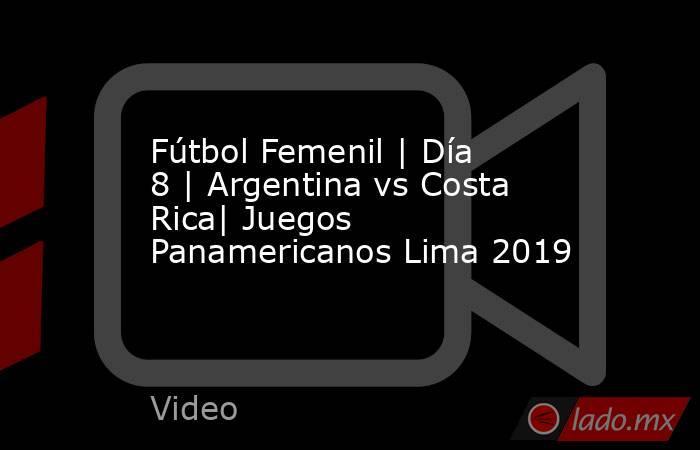Fútbol Femenil | Día 8 | Argentina vs Costa Rica| Juegos Panamericanos Lima 2019. Noticias en tiempo real