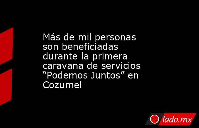"""Más de mil personas son beneficiadas durante la primera caravana de servicios """"Podemos Juntos"""" en Cozumel. Noticias en tiempo real"""