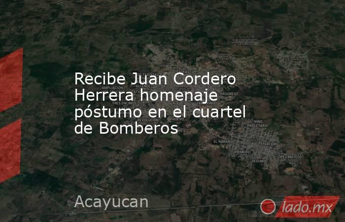 Recibe Juan Cordero Herrera homenaje póstumo en el cuartel de Bomberos. Noticias en tiempo real