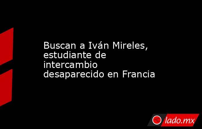 Buscan a Iván Mireles, estudiante de intercambio desaparecido en Francia. Noticias en tiempo real