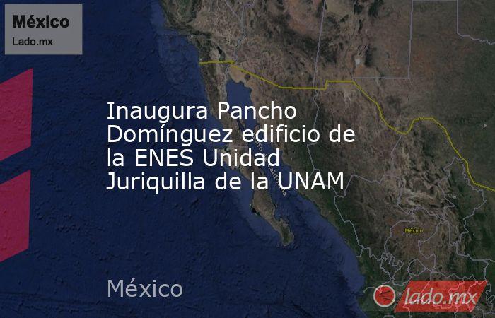 Inaugura Pancho Domínguez edificio de la ENES Unidad Juriquilla de la UNAM. Noticias en tiempo real