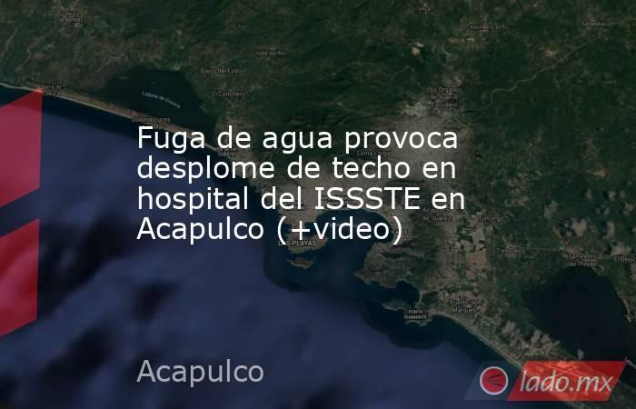 Fuga de agua provoca desplome de techo en hospital del ISSSTE en Acapulco (+video). Noticias en tiempo real