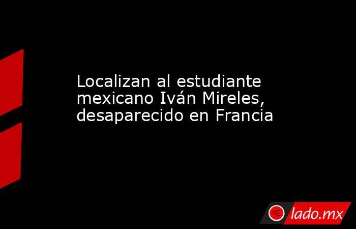 Localizan al estudiante mexicano Iván Mireles, desaparecido en Francia. Noticias en tiempo real