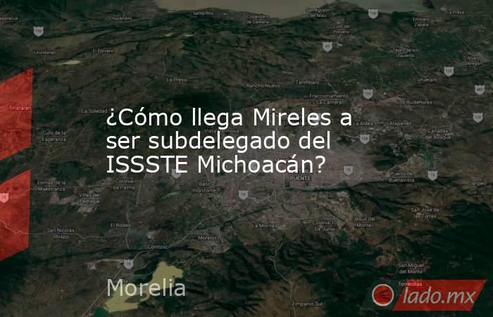 ¿Cómo llega Mireles a ser subdelegado del ISSSTE Michoacán?. Noticias en tiempo real