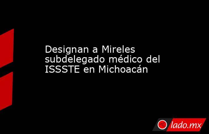 Designan a Mireles subdelegado médico del ISSSTE en Michoacán. Noticias en tiempo real