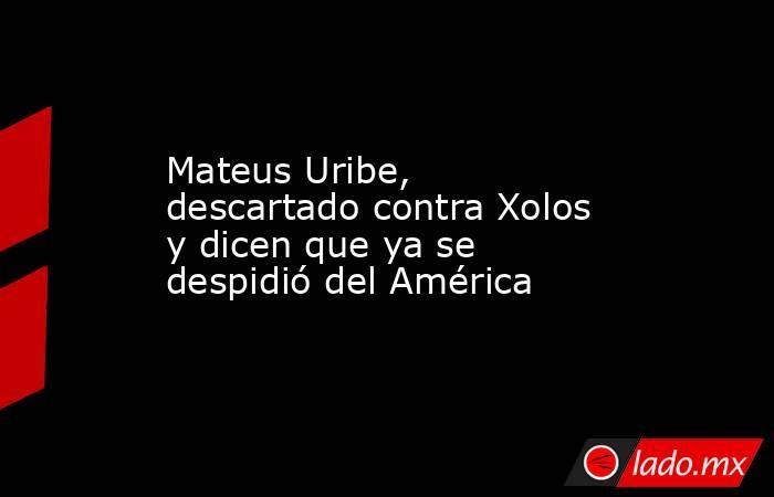 Mateus Uribe, descartado contra Xolos y dicen que ya se despidió del América. Noticias en tiempo real