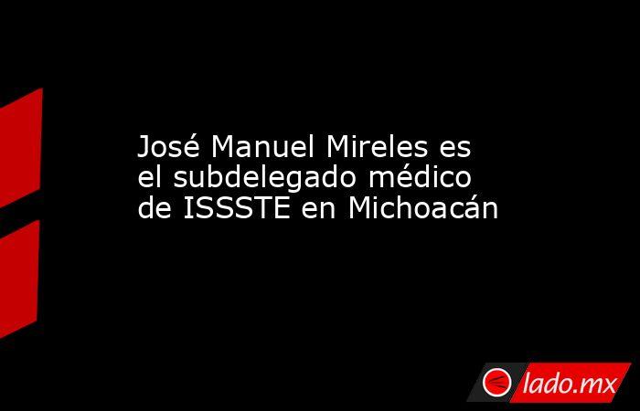 José Manuel Mireles es el subdelegado médico de ISSSTE en Michoacán. Noticias en tiempo real