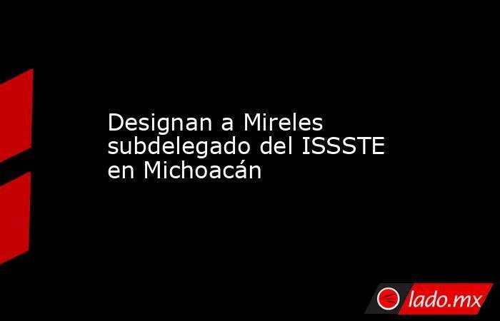 Designan a Mireles subdelegado del ISSSTE en Michoacán. Noticias en tiempo real