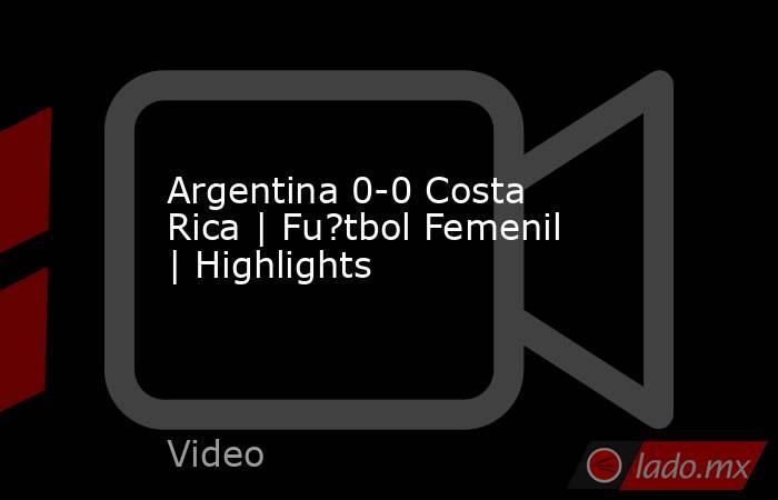 Argentina 0-0 Costa Rica | Fu?tbol Femenil | Highlights. Noticias en tiempo real