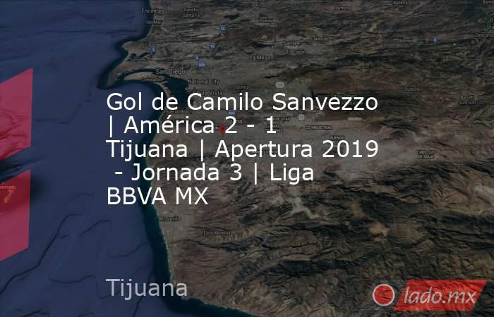 Gol de Camilo Sanvezzo | América 2 - 1 Tijuana | Apertura 2019  - Jornada 3 | Liga BBVA MX. Noticias en tiempo real