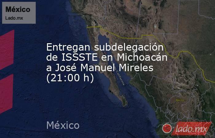Entregan subdelegación de ISSSTE en Michoacán a José Manuel Mireles (21:00 h). Noticias en tiempo real