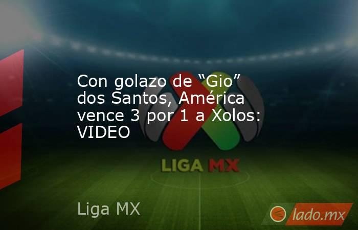 """Con golazo de """"Gio"""" dos Santos, América vence 3 por 1 a Xolos: VIDEO. Noticias en tiempo real"""
