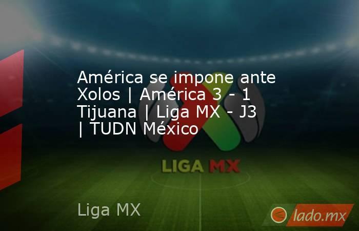 América se impone ante Xolos | América 3 - 1 Tijuana | Liga MX - J3 | TUDN México. Noticias en tiempo real