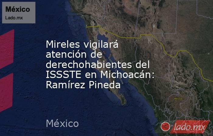 Mireles vigilará atención de derechohabientes del ISSSTE en Michoacán: Ramírez Pineda. Noticias en tiempo real