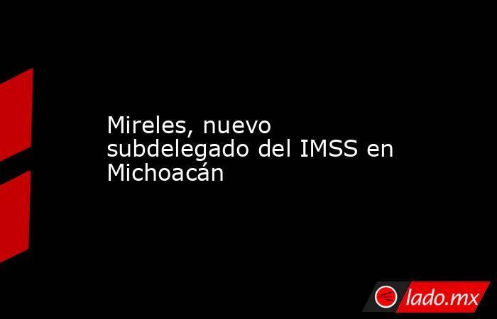 Mireles, nuevo subdelegado del IMSS en Michoacán. Noticias en tiempo real