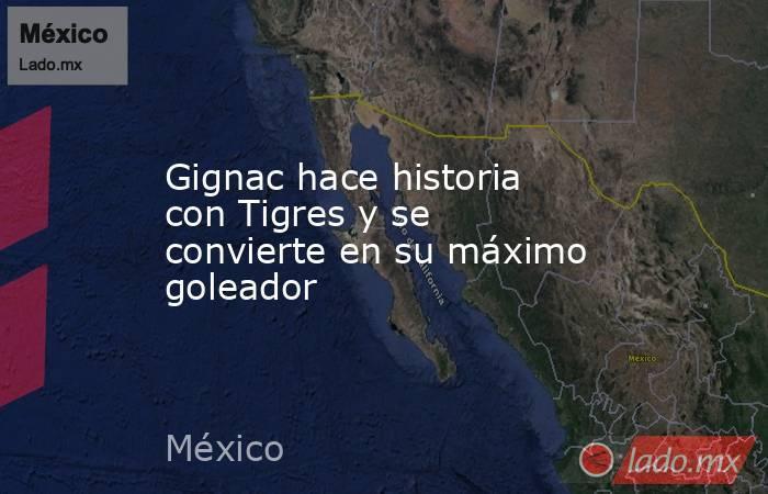Gignac hace historia con Tigres y se convierte en su máximo goleador. Noticias en tiempo real