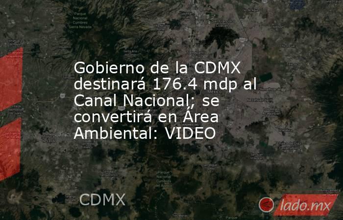 Gobierno de la CDMX destinará 176.4 mdp al Canal Nacional; se convertirá en Área Ambiental: VIDEO. Noticias en tiempo real