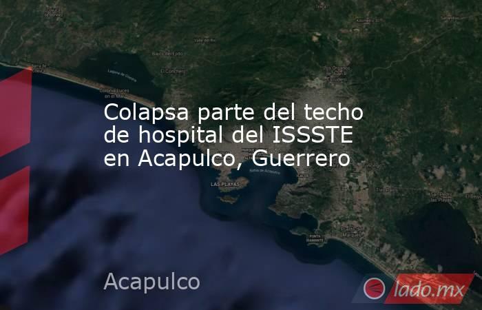Colapsa parte del techo de hospital del ISSSTE en Acapulco, Guerrero. Noticias en tiempo real