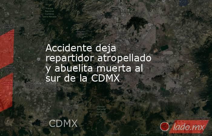 Accidente deja repartidor atropellado y abuelita muerta al sur de la CDMX. Noticias en tiempo real