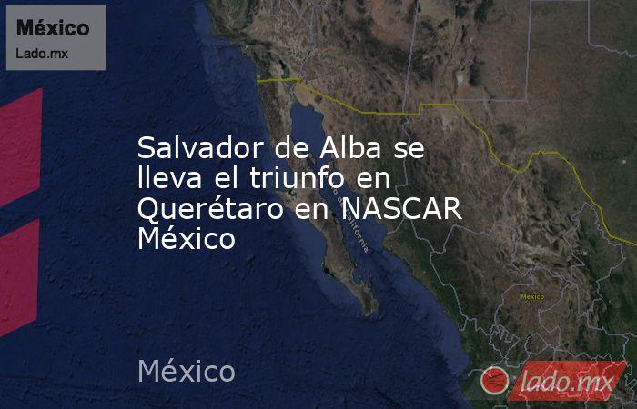 Salvador de Alba se lleva el triunfo en Querétaro en NASCAR México. Noticias en tiempo real