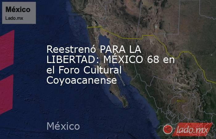 Reestrenó PARA LA LIBERTAD: MÉXICO 68 en el Foro Cultural Coyoacanense. Noticias en tiempo real