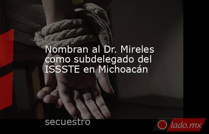 Nombran al Dr. Mireles como subdelegado del ISSSTE en Michoacán. Noticias en tiempo real