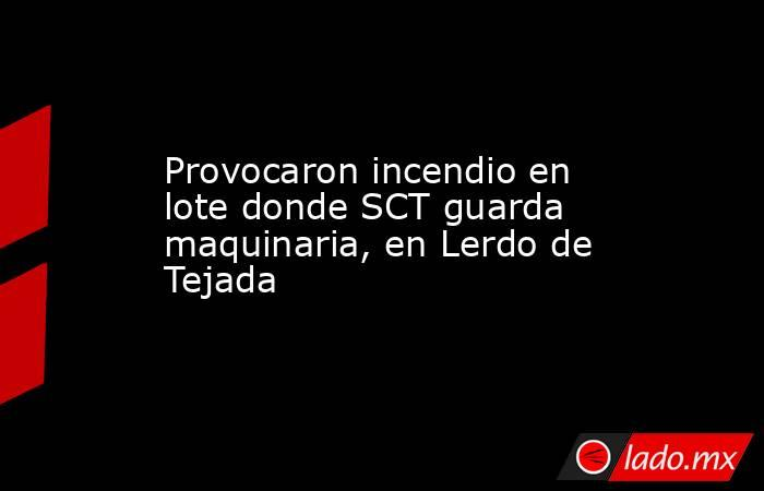 Provocaron incendio en lote donde SCT guarda maquinaria, en Lerdo de Tejada. Noticias en tiempo real
