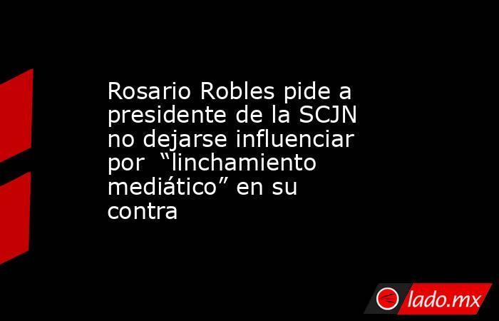 """Rosario Robles pide a presidente de la SCJN no dejarse influenciar por  """"linchamiento mediático"""" en su contra. Noticias en tiempo real"""