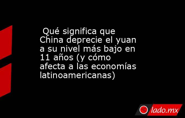 Qué significa que China deprecie el yuan a su nivel más bajo en 11 años (y cómo afecta a las economías latinoamericanas). Noticias en tiempo real