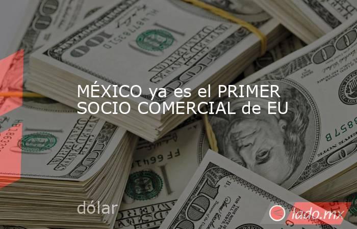 MÉXICO ya es el PRIMER SOCIO COMERCIAL de EU. Noticias en tiempo real