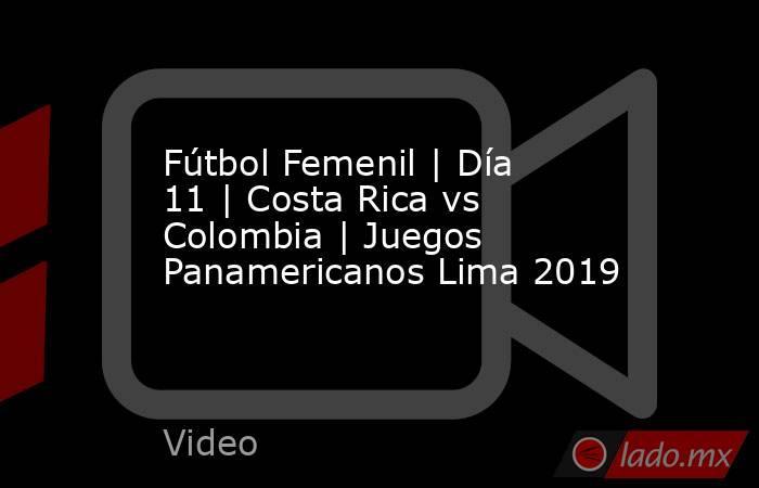 Fútbol Femenil | Día 11 | Costa Rica vs Colombia | Juegos Panamericanos Lima 2019. Noticias en tiempo real