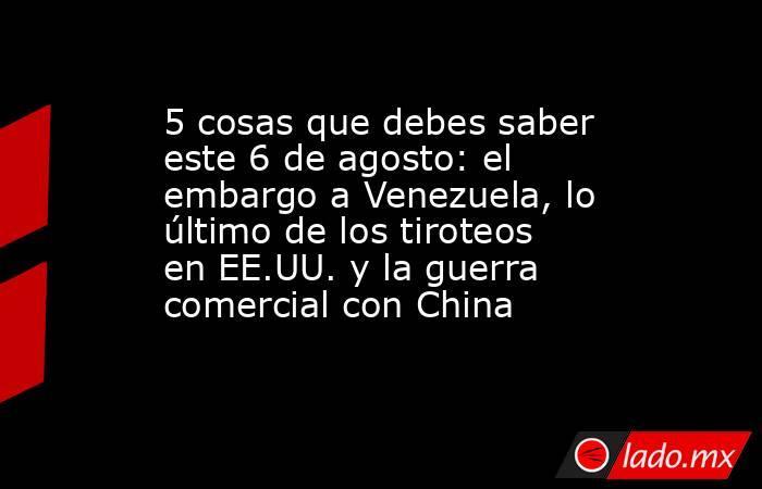 5 cosas que debes saber este 6 de agosto: el embargo a Venezuela, lo último de los tiroteos en EE.UU. y la guerra comercial con China. Noticias en tiempo real
