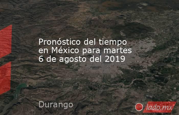 Pronóstico del tiempo en México para martes 6 de agosto del 2019. Noticias en tiempo real