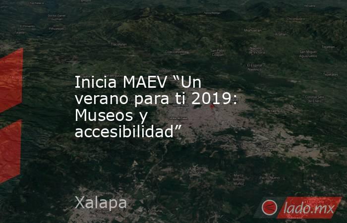 """Inicia MAEV """"Un verano para ti 2019: Museos y accesibilidad"""". Noticias en tiempo real"""