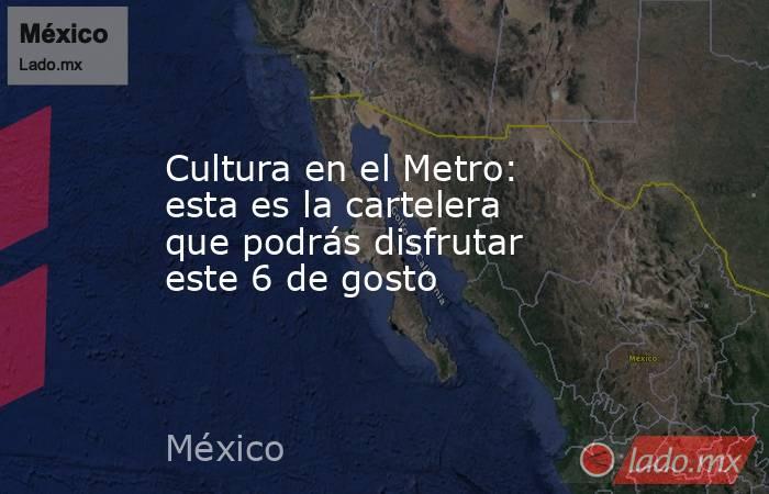 Cultura en el Metro: esta es la cartelera que podrás disfrutar este 6 de gosto. Noticias en tiempo real