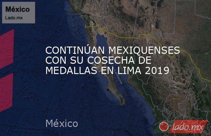 CONTINÚAN MEXIQUENSES CON SU COSECHA DE MEDALLAS EN LIMA 2019. Noticias en tiempo real