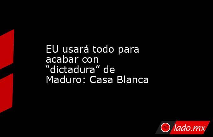 """EU usará todo para acabar con """"dictadura"""" de Maduro: Casa Blanca. Noticias en tiempo real"""